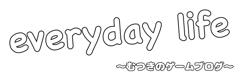 everyday life~むつきのゲームブログ~